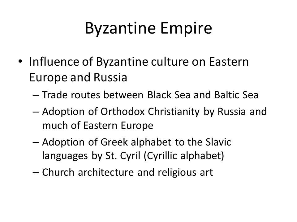 Byzantine Empire Influence of Byzantine culture on Eastern Europe and Russia. Trade routes between Black Sea and Baltic Sea.