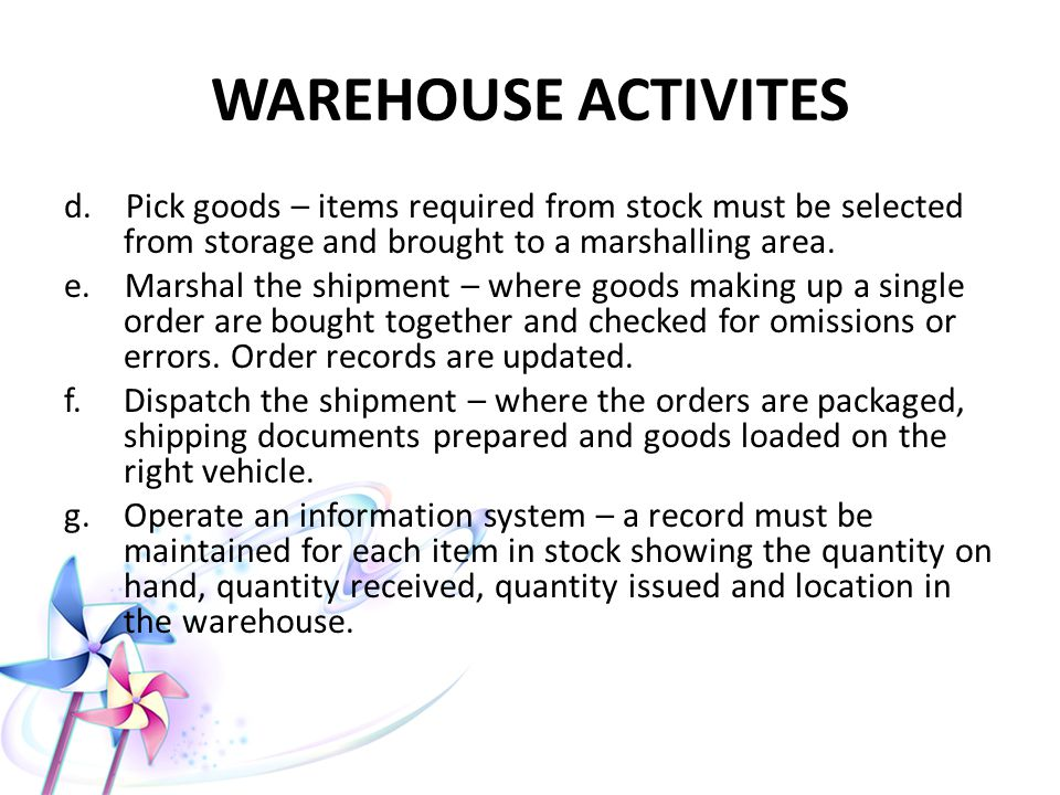WAREHOUSE ACTIVITES d. Pick goods – items required from stock must be selected from storage and brought to a marshalling area.