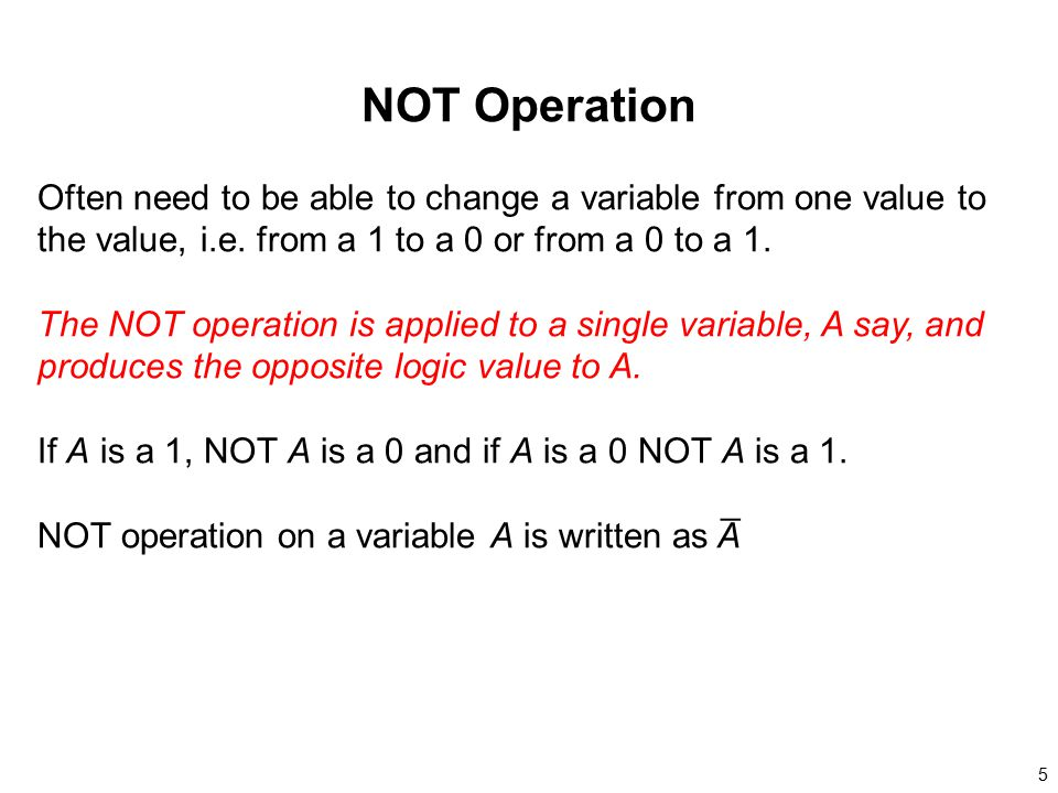 NOT Operation Often need to be able to change a variable from one value to the value, i.e. from a 1 to a 0 or from a 0 to a 1.