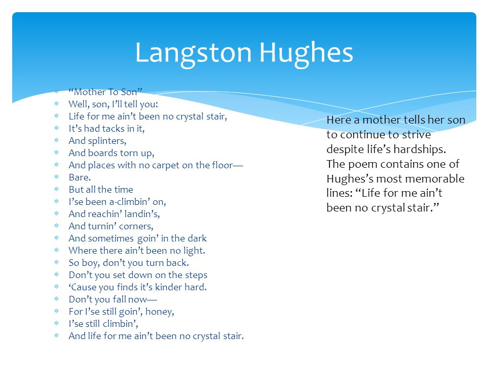 """essay on langston hughes mother to son Langston hughe's poem mother to son on the road of life, many trials arise that one must overcome to make his or her life feel complete in langston hughes's poem, """"mother to son,"""" these trials are a subject of concern for one mother."""