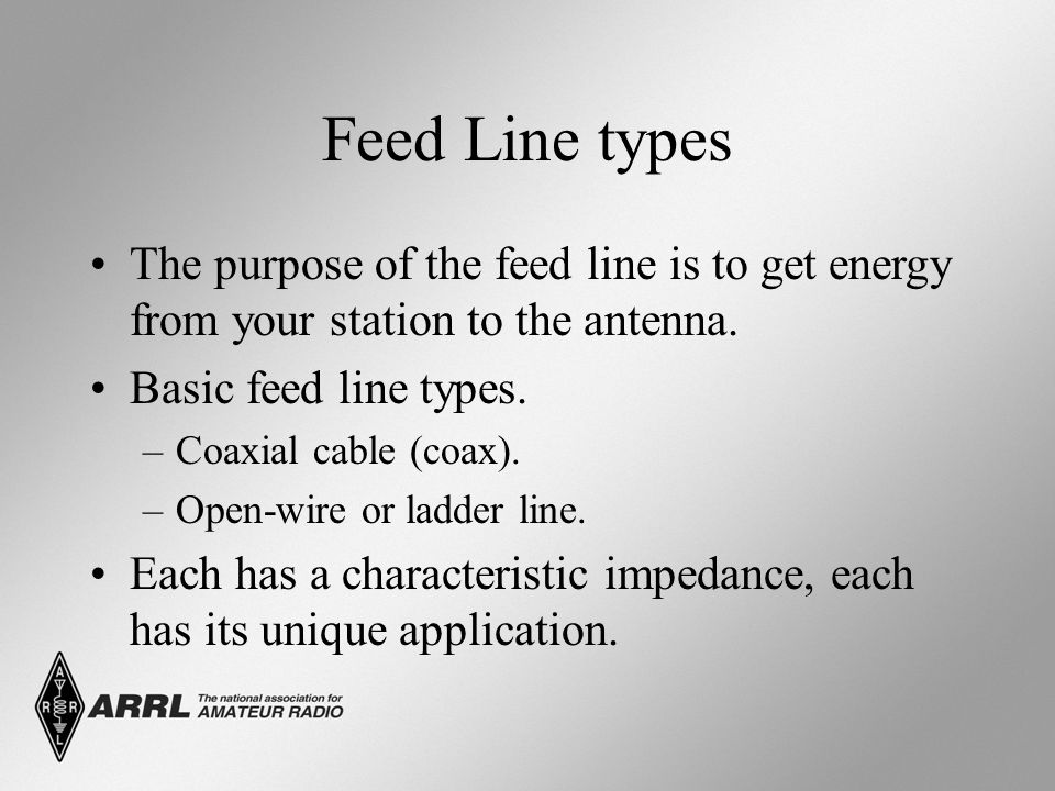 Feed Line types The purpose of the feed line is to get energy from your station to the antenna. Basic feed line types.