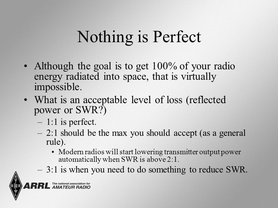 Nothing is Perfect Although the goal is to get 100% of your radio energy radiated into space, that is virtually impossible.