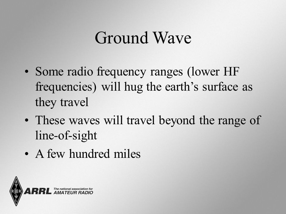Ground Wave Some radio frequency ranges (lower HF frequencies) will hug the earth's surface as they travel.