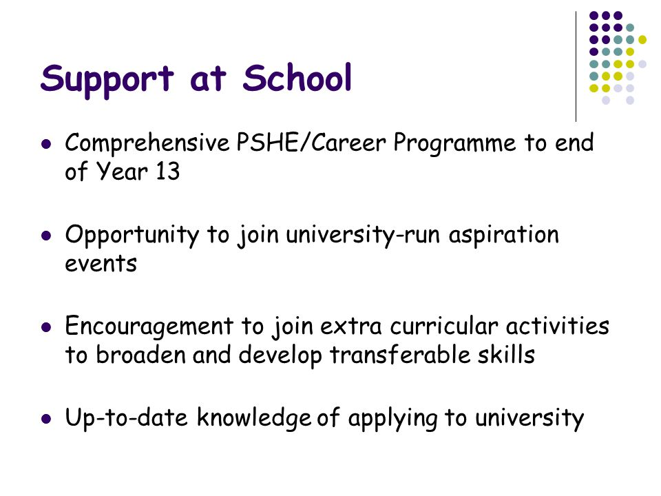 Support at School Comprehensive PSHE/Career Programme to end of Year 13. Opportunity to join university-run aspiration events.