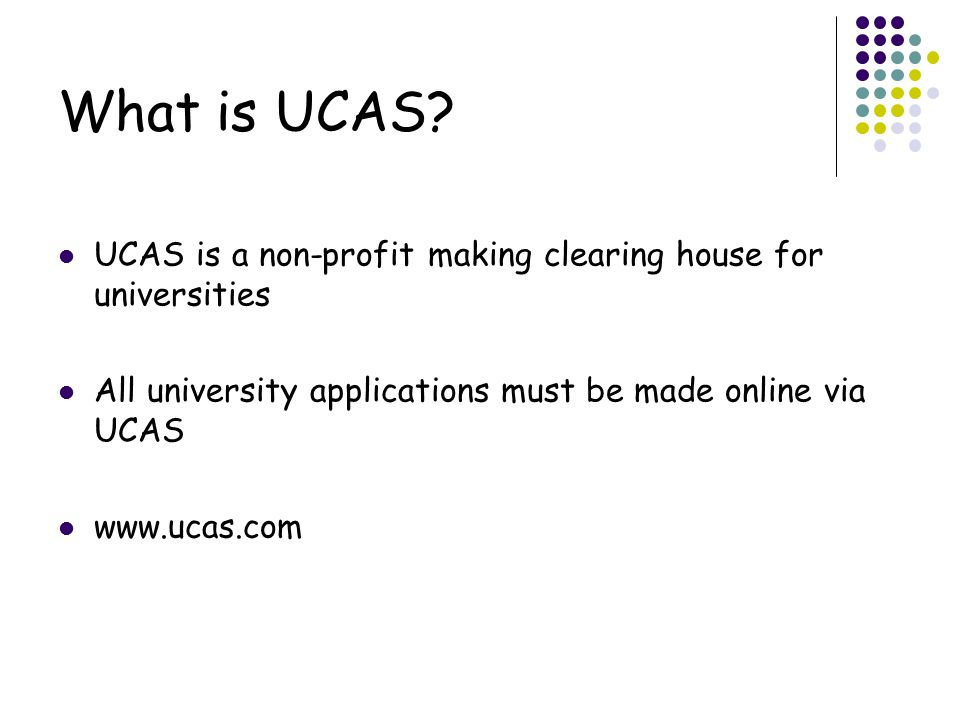 What is UCAS UCAS is a non-profit making clearing house for universities. All university applications must be made online via UCAS.