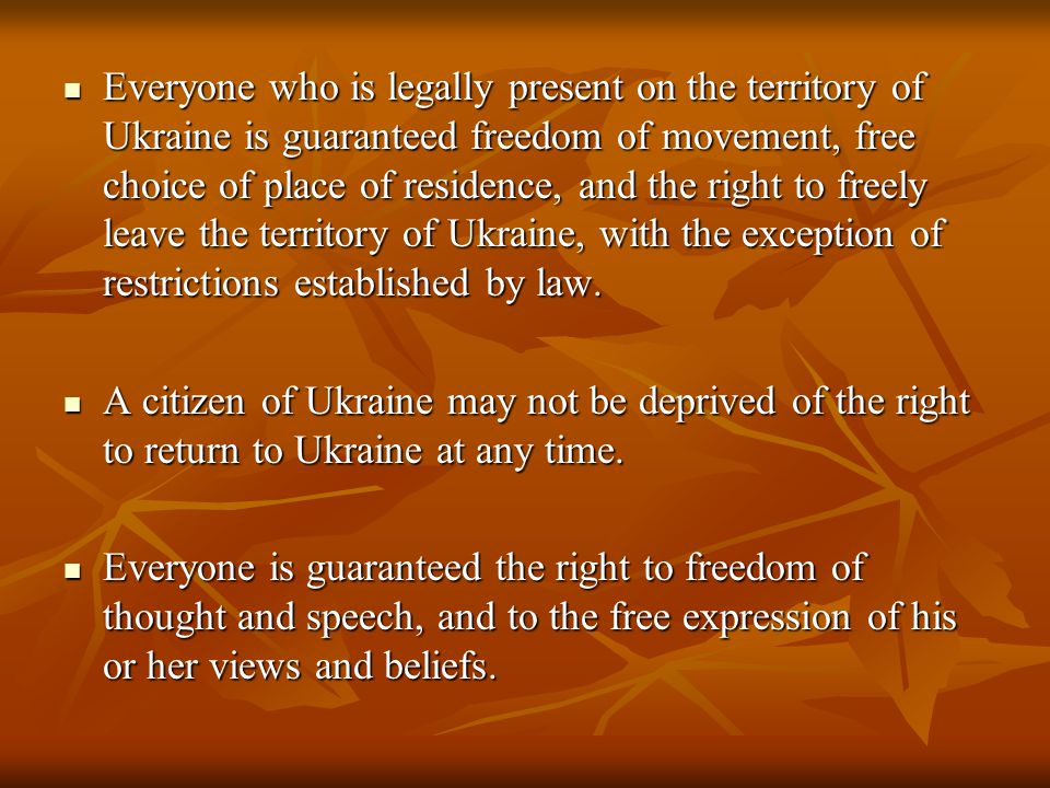 Everyone who is legally present on the territory of Ukraine is guaranteed freedom of movement, free choice of place of residence, and the right to freely leave the territory of Ukraine, with the exception of restrictions established by law.