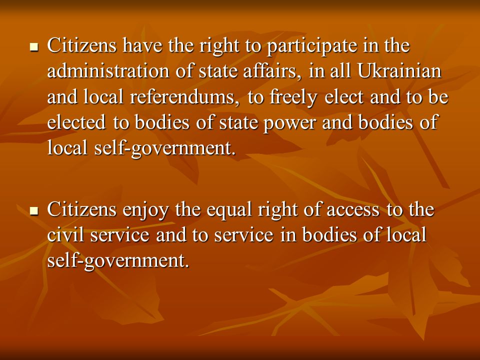 Citizens have the right to participate in the administration of state affairs, in all Ukrainian and local referendums, to freely elect and to be elected to bodies of state power and bodies of local self-government.
