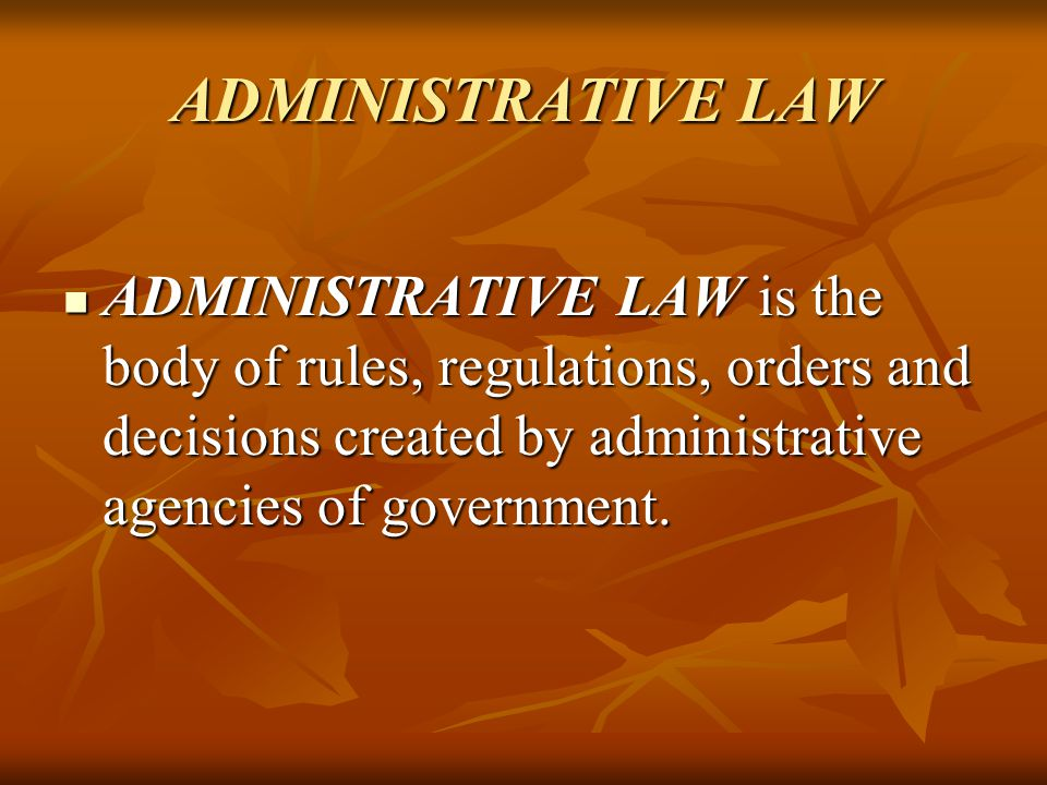 ADMINISTRATIVE LAW ADMINISTRATIVE LAW is the body of rules, regulations, orders and decisions created by administrative agencies of government.