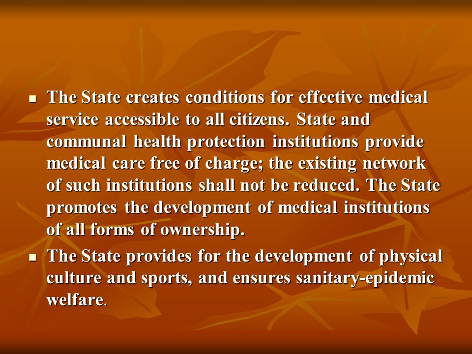 The State creates conditions for effective medical service accessible to all citizens. State and communal health protection institutions provide medical care free of charge; the existing network of such institutions shall not be reduced. The State promotes the development of medical institutions of all forms of ownership.