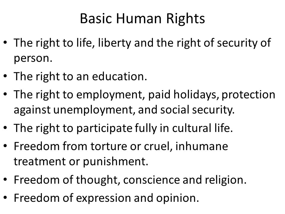 Basic Human Rights The right to life, liberty and the right of security of person. The right to an education.