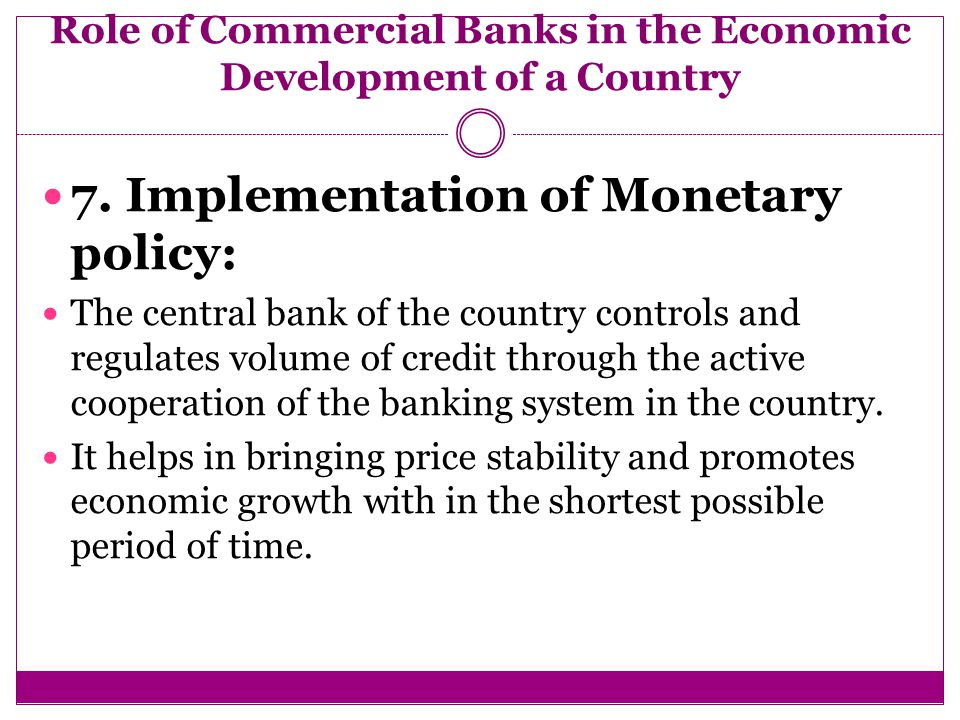 role of commercial banks in development To mobilize dormant savings and to make them available to the entrepreneurs for productive purposes, the development of a sound system of commercial banking is essential.