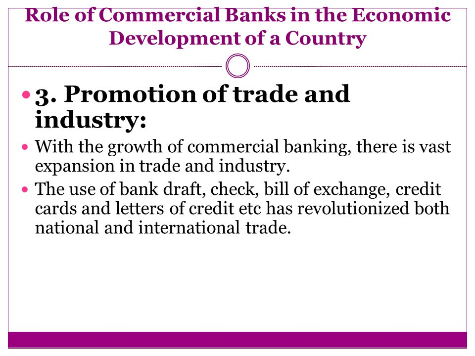 role of commercial banks in development The commercial and development banks are contributing a lot towards the promotion of small and medium enterprises especially in the various functions they carry out in their day to day operations the potential entrepreneurs are therefore to benefit from the functions and assistance rendered by these financial institutions financial institutions involved in entrepreneurship development the.