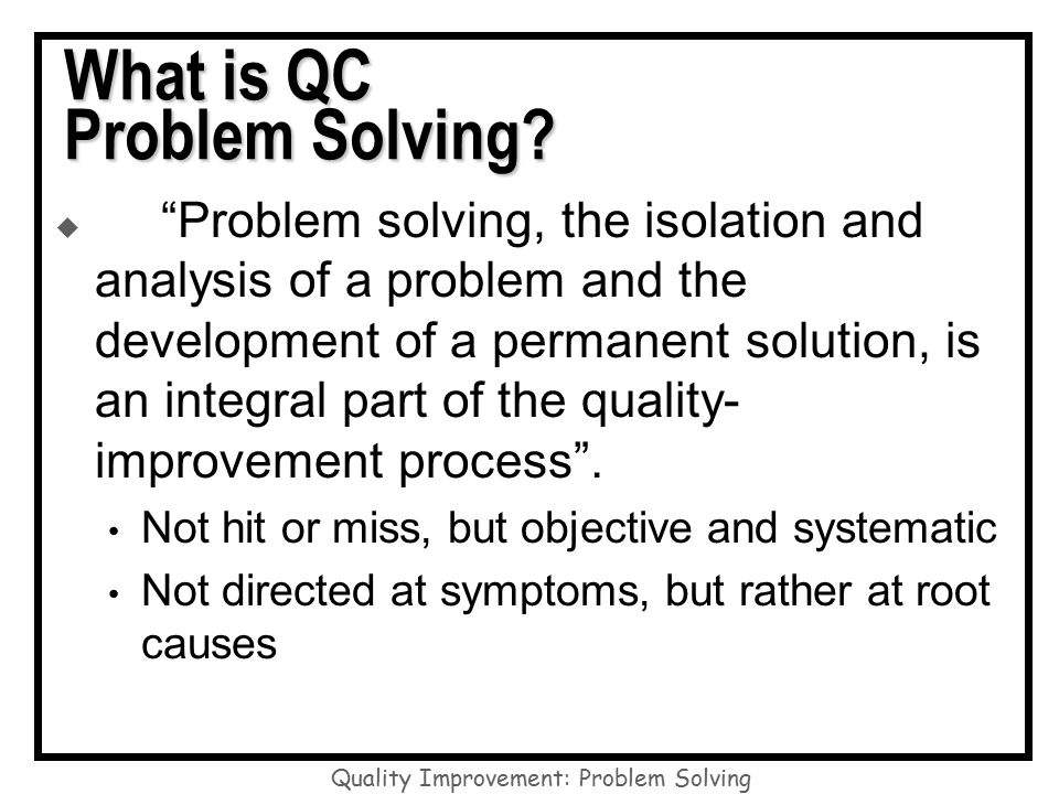 systematic problem solving A good way to become a systematic problem solver is to adopt the following five-step problem-solving process identify the problem this is critical: you must try to solve the right problem don't try to solve a problem the customer sees as low priority or unimportant identify the right problem by asking the right questions and observing.