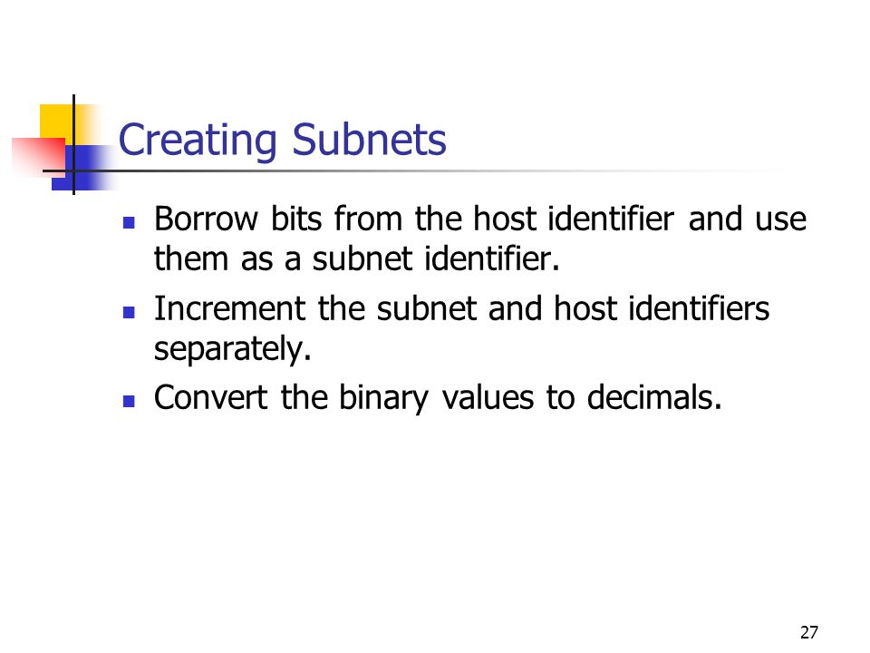 Creating Subnets Borrow bits from the host identifier and use them as a subnet identifier. Increment the subnet and host identifiers separately.