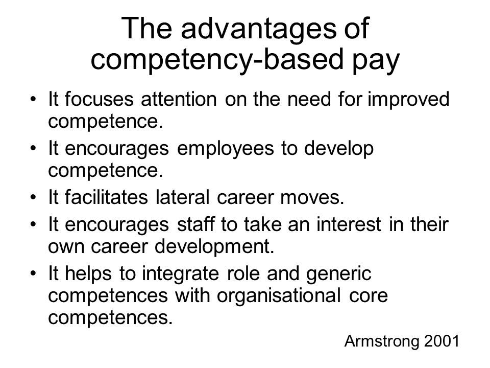 advantages and disadvantages of competency based pay Advantages of competency-based pay more flexible work force, better quality, consistent with employability disadvantages of competency-based pay potentially subjective, higher training costs individual rewards bonuses, commissions, piece rate systems  chapter 6 applied performance practices 64 terms introduction to business ch10.