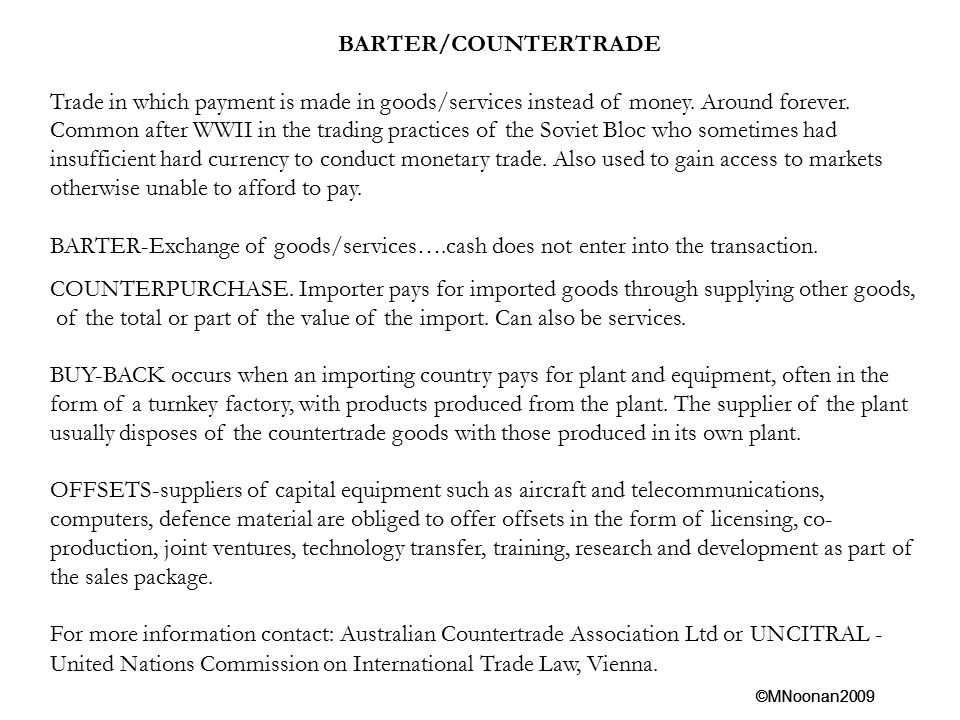 BARTER/COUNTERTRADE Trade in which payment is made in goods/services instead of money. Around forever.