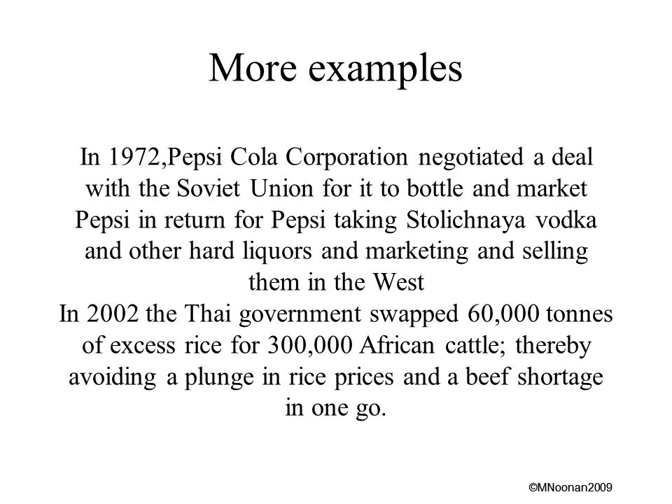 More examples In 1972,Pepsi Cola Corporation negotiated a deal with the Soviet Union for it to bottle and market Pepsi in return for Pepsi taking Stolichnaya vodka and other hard liquors and marketing and selling them in the West In 2002 the Thai government swapped 60,000 tonnes of excess rice for 300,000 African cattle; thereby avoiding a plunge in rice prices and a beef shortage in one go.
