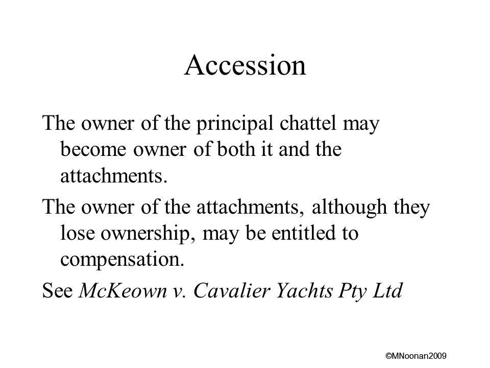 Accession The owner of the principal chattel may become owner of both it and the attachments.