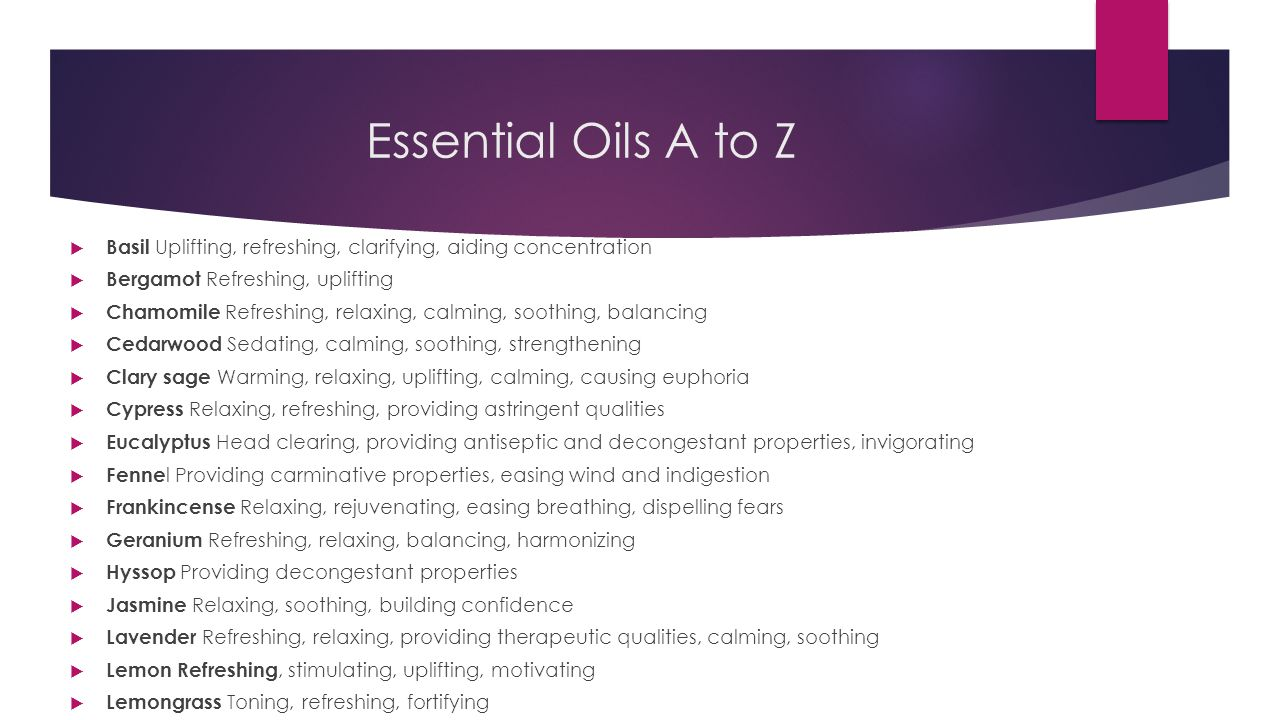 Essential Oils A to Z Basil Uplifting, refreshing, clarifying, aiding concentration. Bergamot Refreshing, uplifting.