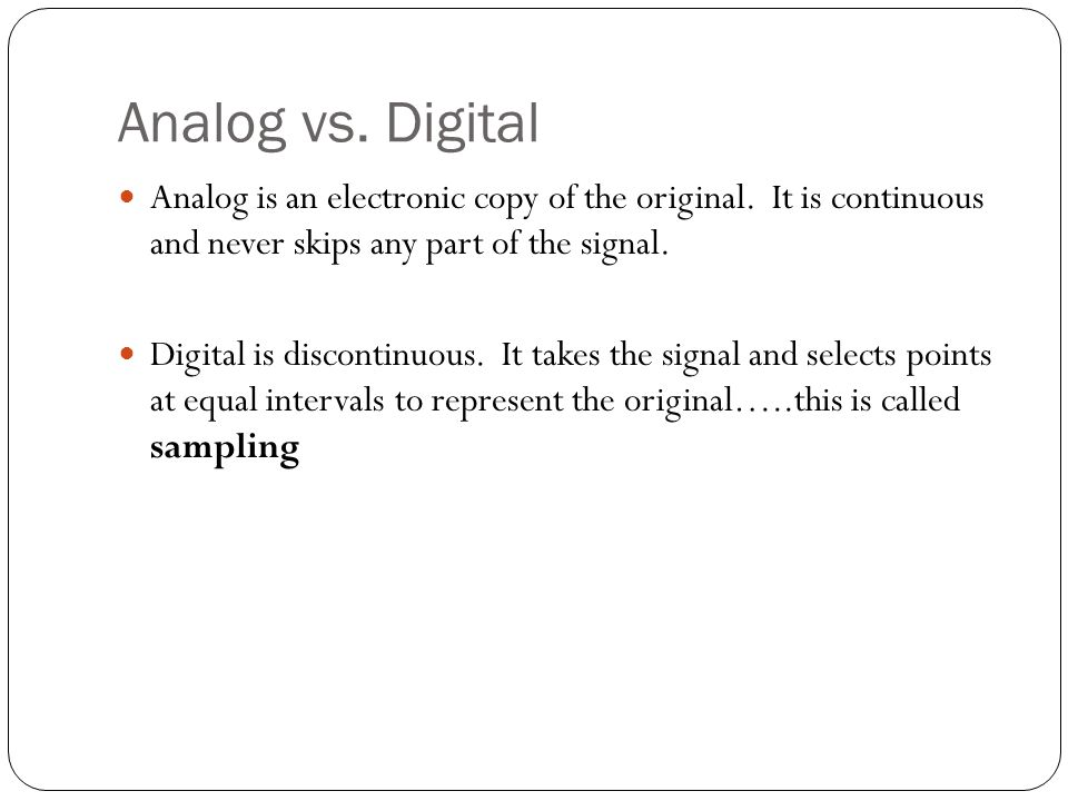 Analog vs. Digital Analog is an electronic copy of the original. It is continuous and never skips any part of the signal.