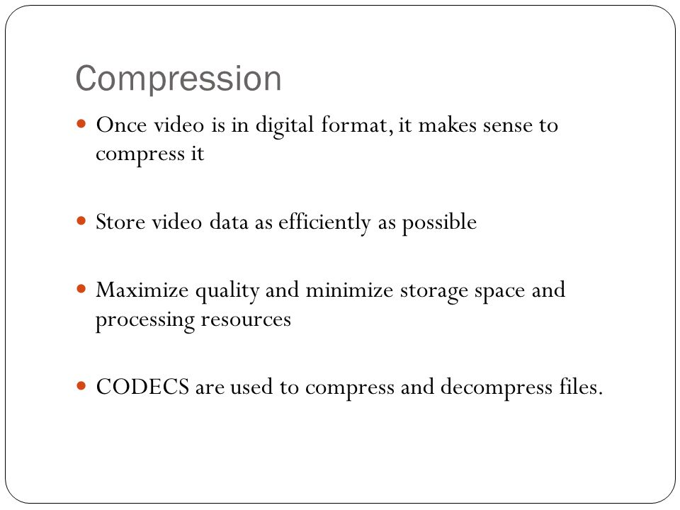 Compression Once video is in digital format, it makes sense to compress it. Store video data as efficiently as possible.
