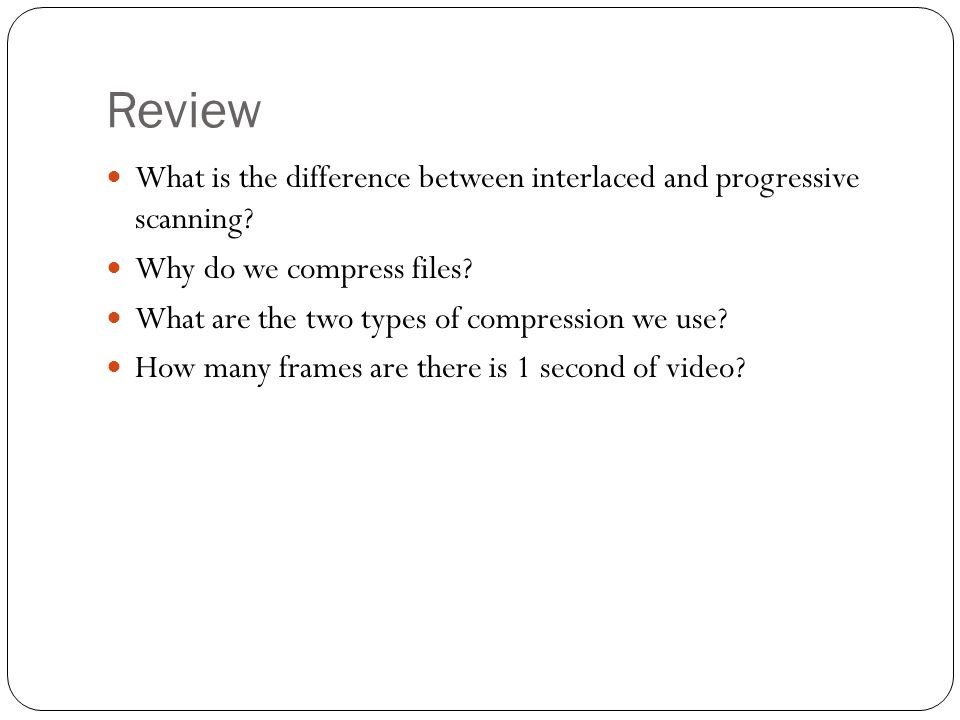 Review What is the difference between interlaced and progressive scanning Why do we compress files