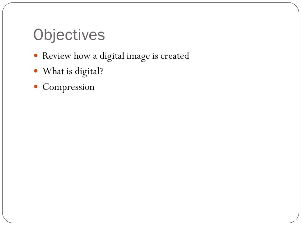Objectives Review how a digital image is created What is digital