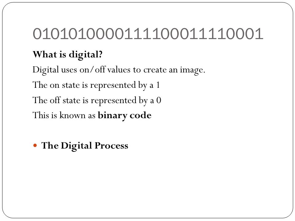 What is digital Digital uses on/off values to create an image. The on state is represented by a 1.
