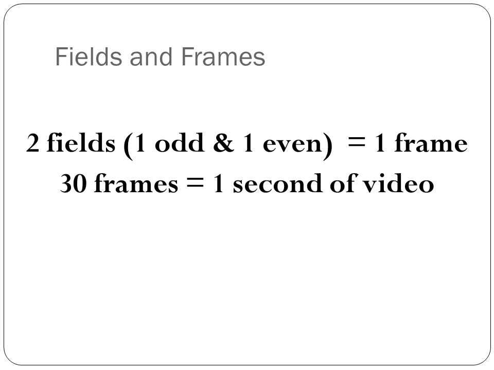 2 fields (1 odd & 1 even) = 1 frame 30 frames = 1 second of video
