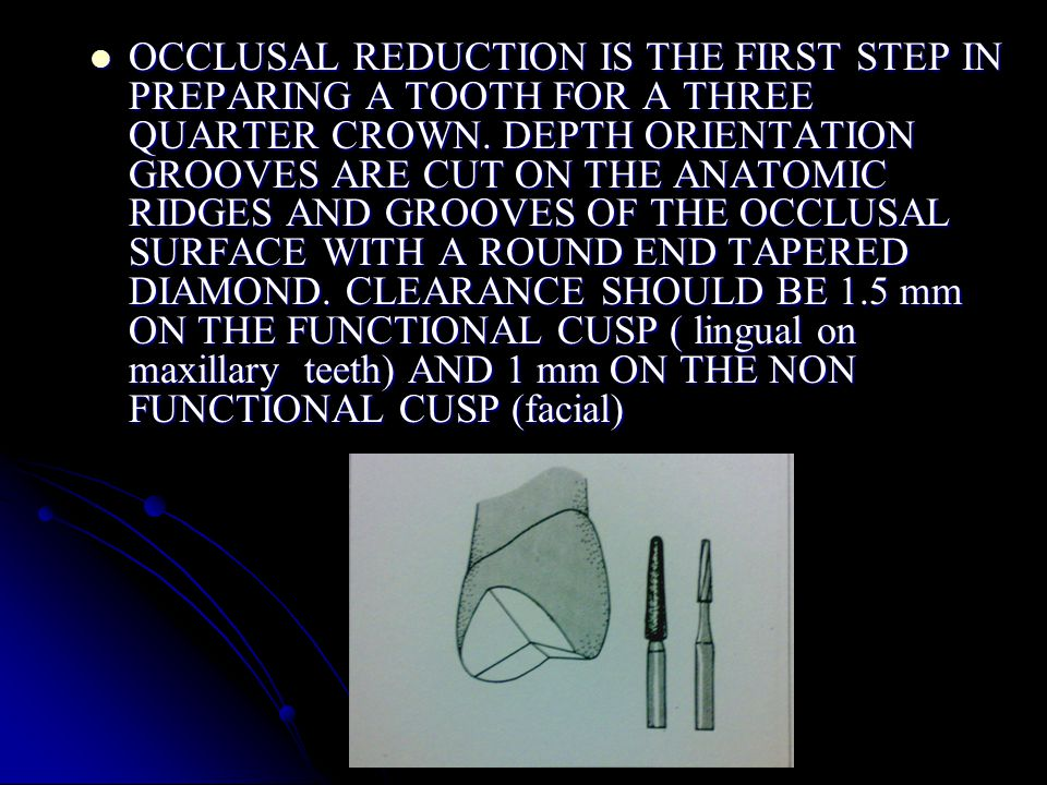 OCCLUSAL REDUCTION IS THE FIRST STEP IN PREPARING A TOOTH FOR A THREE QUARTER CROWN.