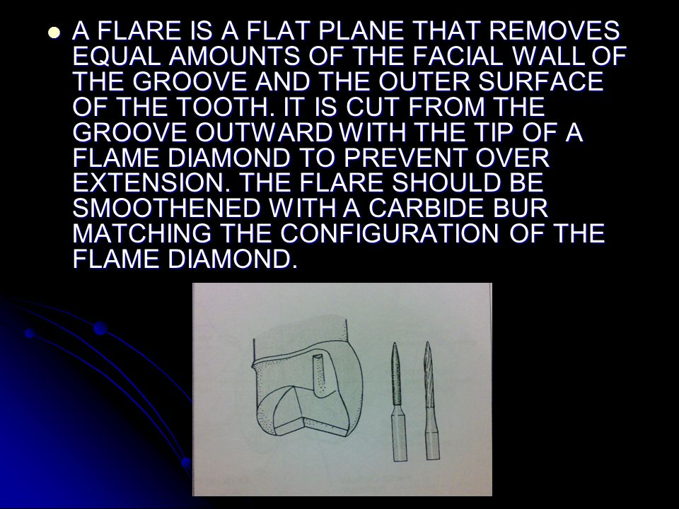 A FLARE IS A FLAT PLANE THAT REMOVES EQUAL AMOUNTS OF THE FACIAL WALL OF THE GROOVE AND THE OUTER SURFACE OF THE TOOTH.
