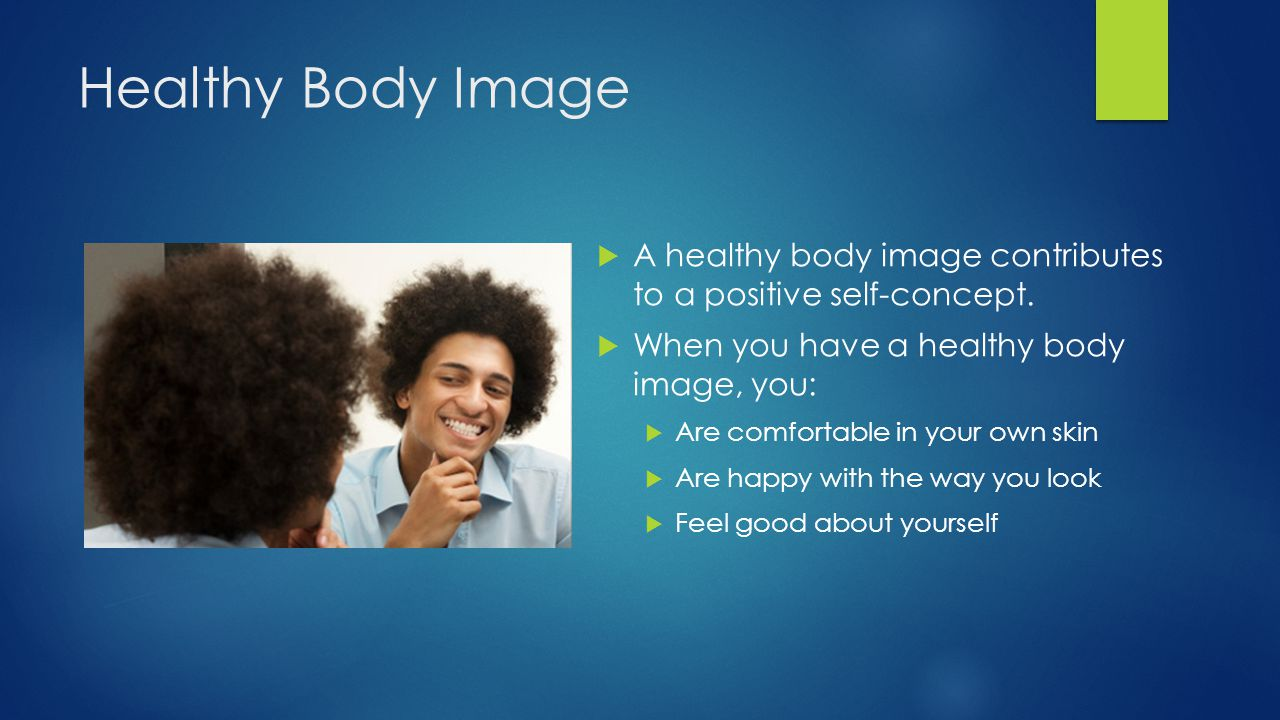 Healthy Body Image A healthy body image contributes to a positive self-concept. When you have a healthy body image, you: