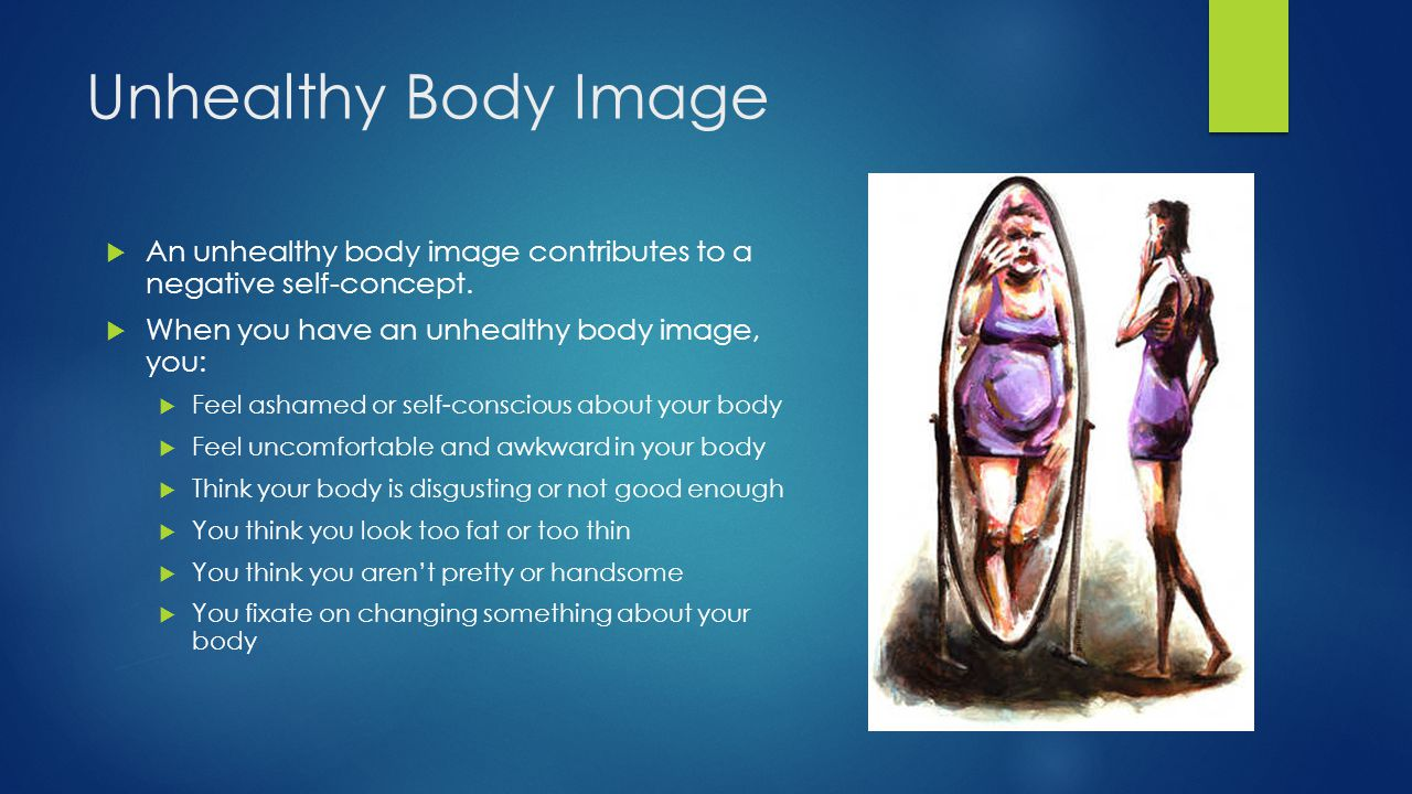 Unhealthy Body Image An unhealthy body image contributes to a negative self-concept. When you have an unhealthy body image, you: