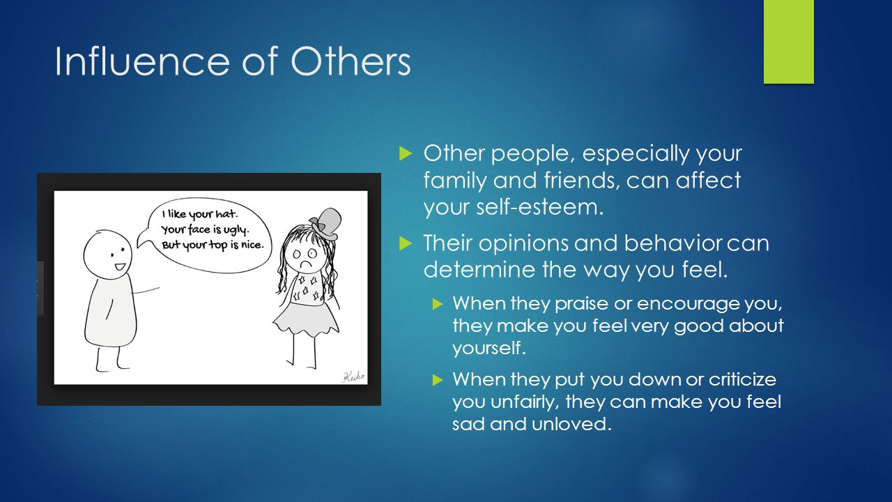 Influence of Others Other people, especially your family and friends, can affect your self-esteem.
