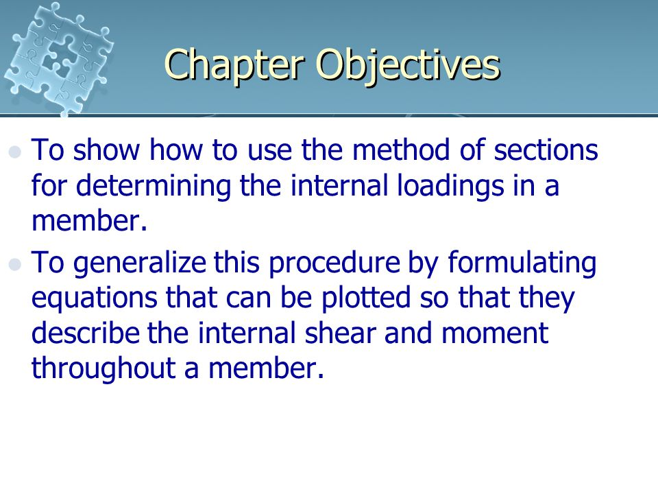 Chapter Objectives To show how to use the method of sections for determining the internal loadings in a member.