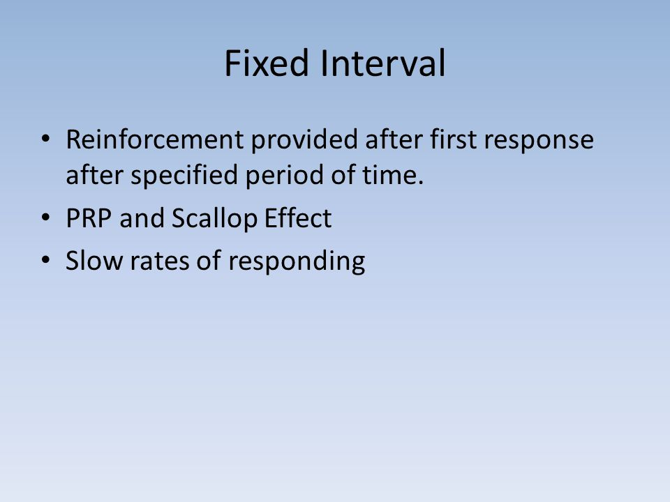 Fixed Interval Reinforcement provided after first response after specified period of time. PRP and Scallop Effect.