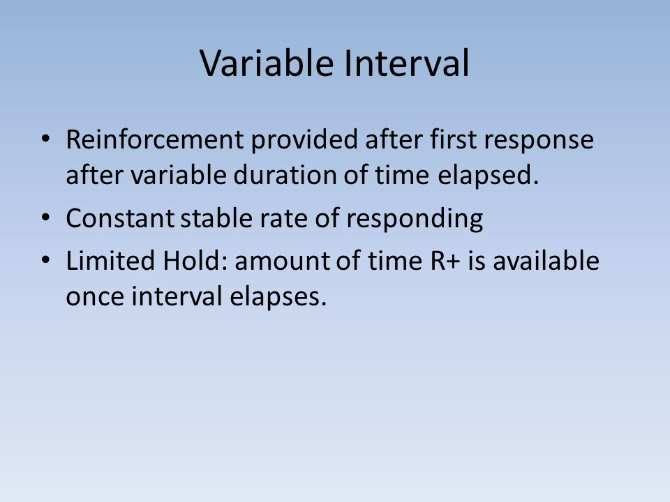 Variable Interval Reinforcement provided after first response after variable duration of time elapsed.