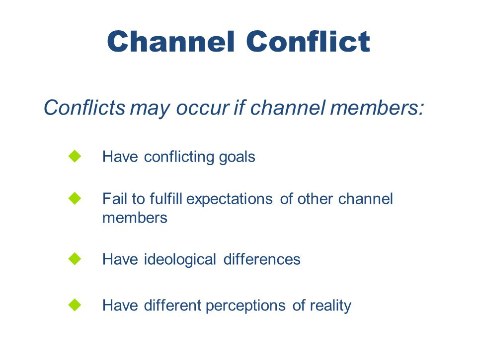 Channel Conflict Conflicts may occur if channel members: