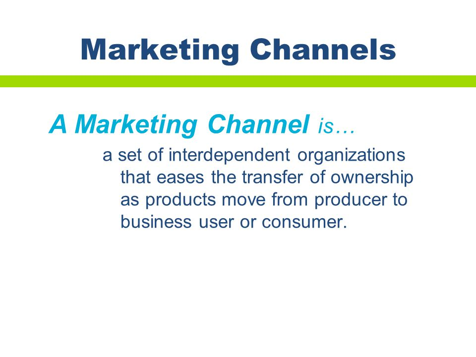 Marketing Channels A Marketing Channel is…