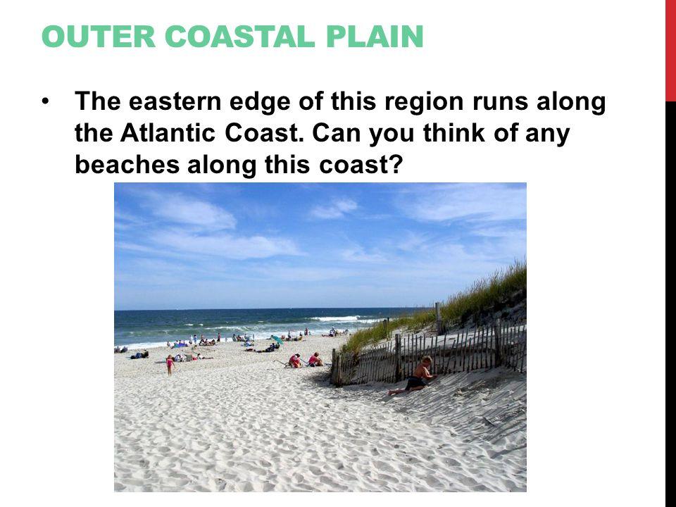 Outer Coastal Plain The eastern edge of this region runs along the Atlantic Coast.