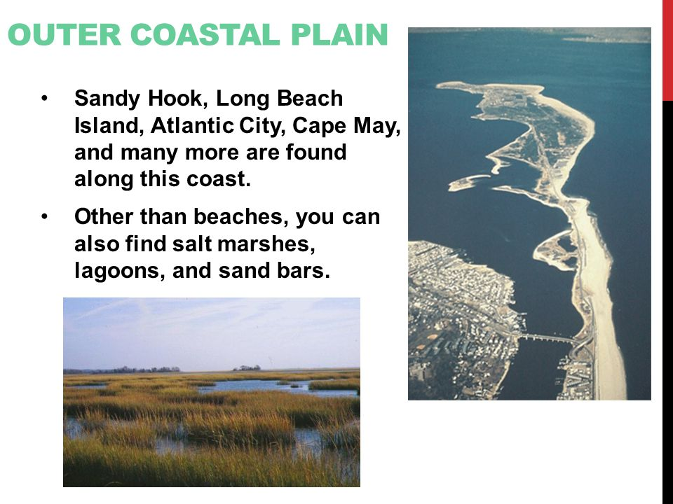 Outer Coastal Plain Sandy Hook, Long Beach Island, Atlantic City, Cape May, and many more are found along this coast.