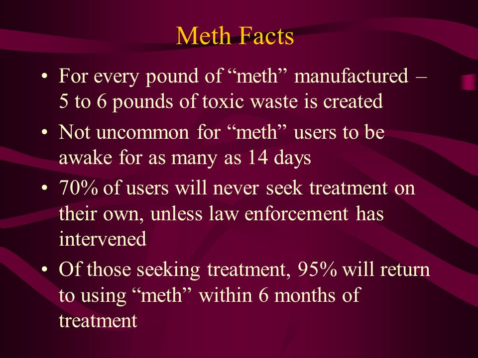 Meth Facts For every pound of meth manufactured – 5 to 6 pounds of toxic waste is created.