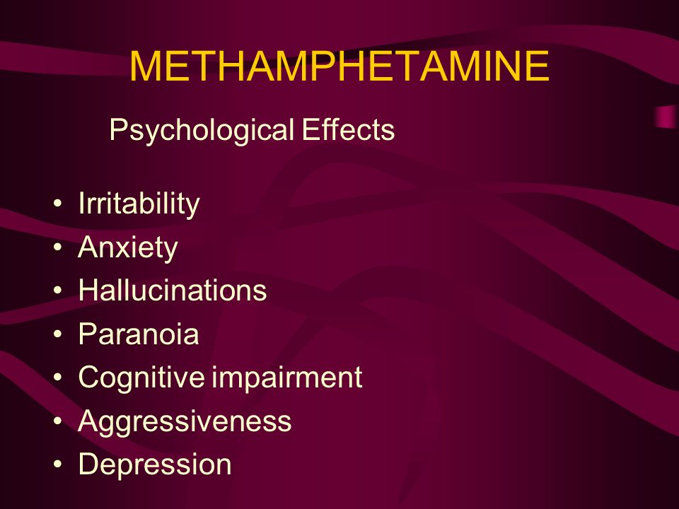 METHAMPHETAMINE Psychological Effects Irritability Anxiety