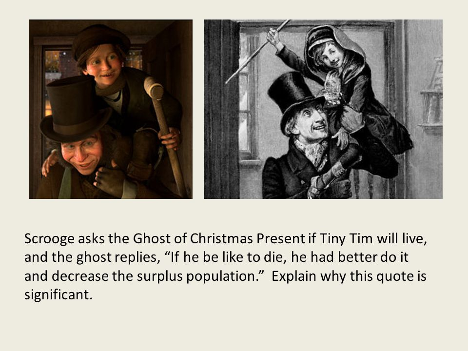Scrooge asks the Ghost of Christmas Present if Tiny Tim will live, and the ghost replies, If he be like to die, he had better do it and decrease the surplus population. Explain why this quote is significant.