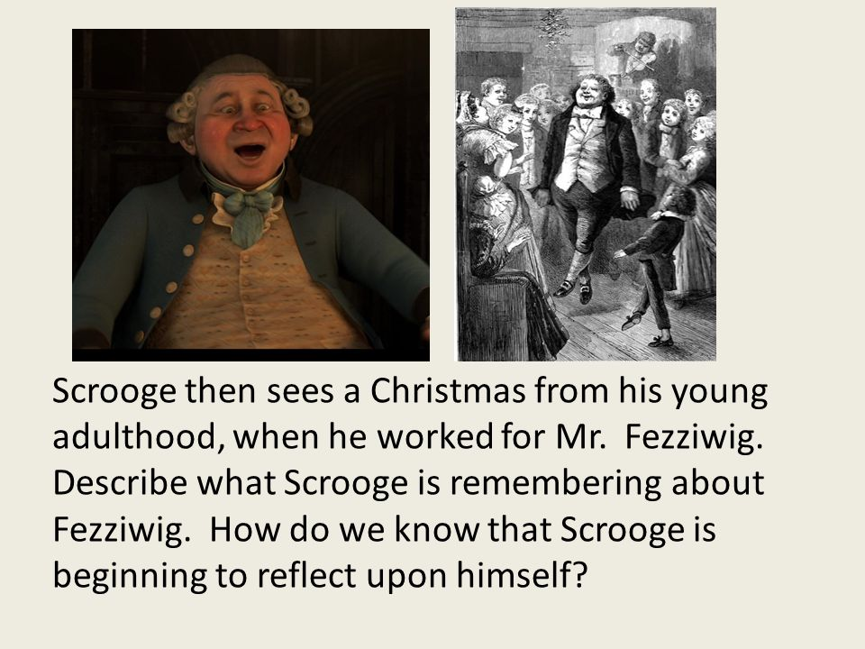 Scrooge then sees a Christmas from his young adulthood, when he worked for Mr.