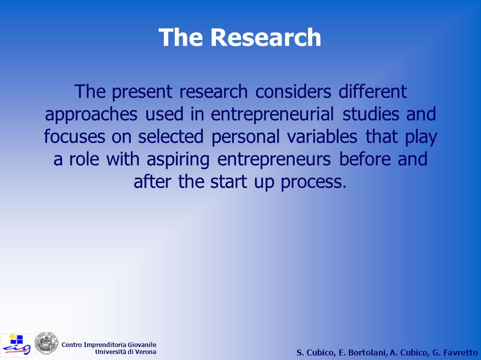 The Research The present research considers different approaches used in entrepreneurial studies and focuses on selected personal variables that play a role with aspiring entrepreneurs before and after the start up process.