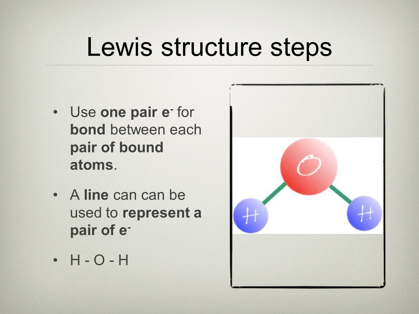 Lewis structure steps Use one pair e- for bond between each pair of bound atoms. A line can can be used to represent a pair of e-