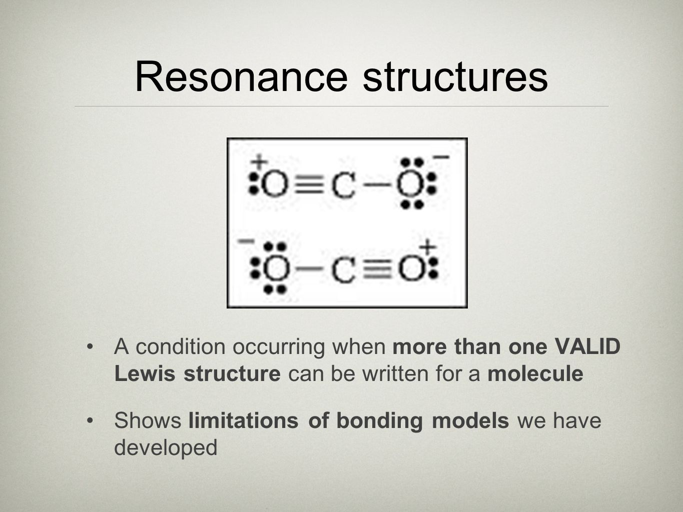 Resonance structures A condition occurring when more than one VALID Lewis structure can be written for a molecule.