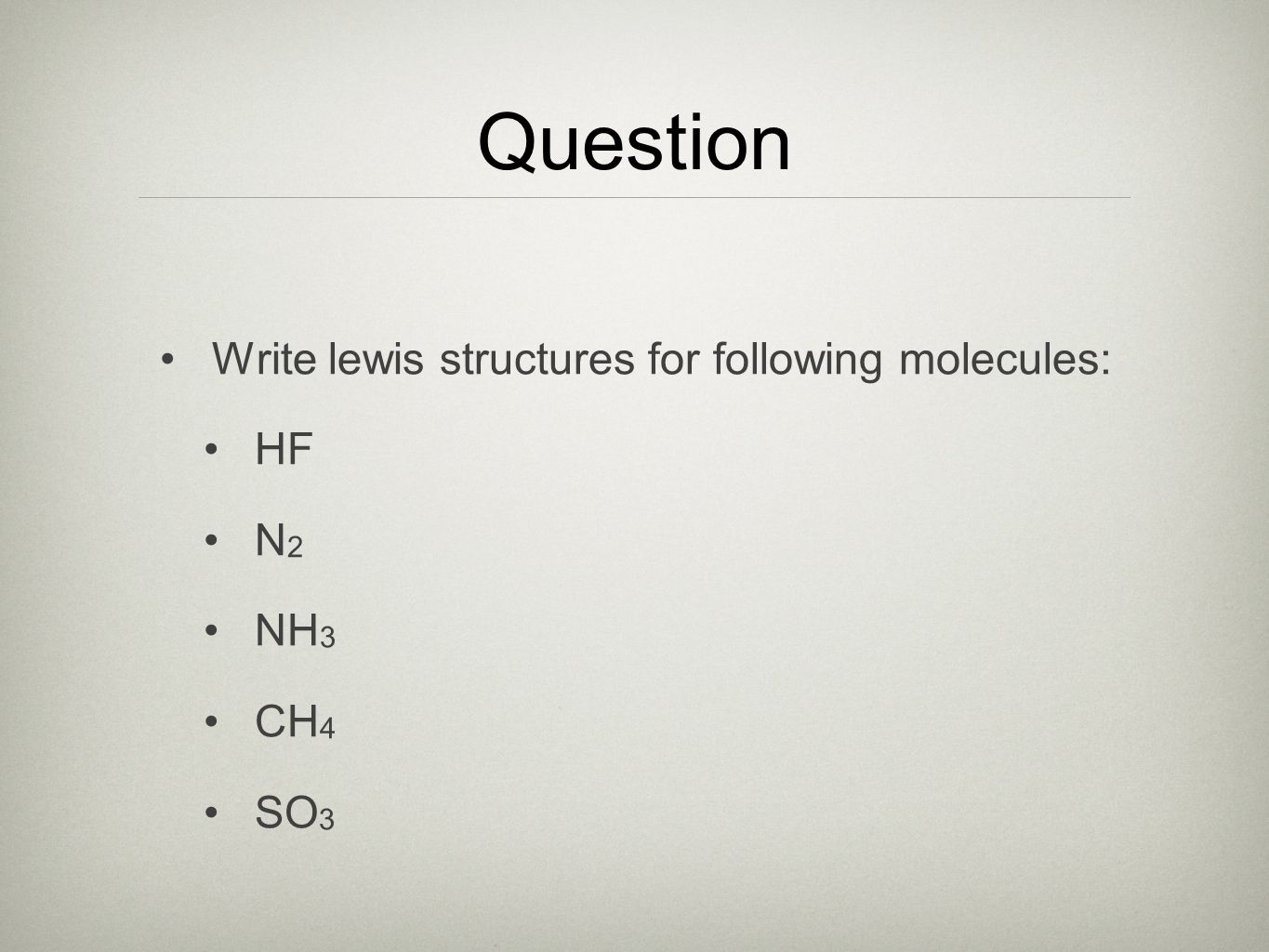 Question Write lewis structures for following molecules: HF N2 NH3 CH4