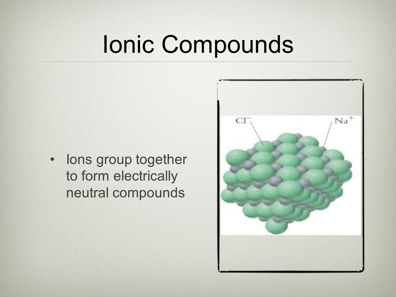 Ionic Compounds Ions group together to form electrically neutral compounds
